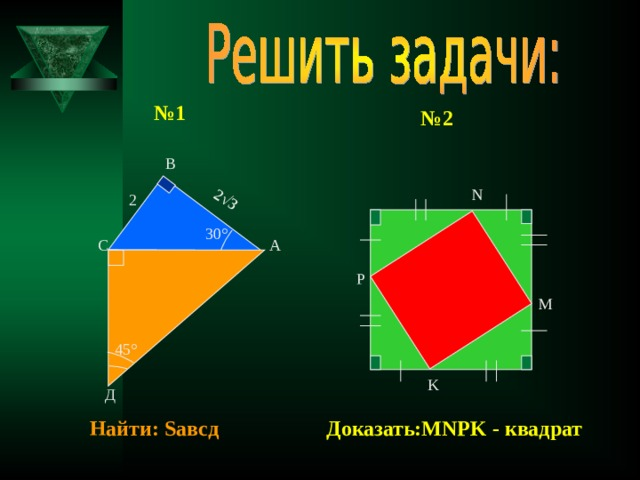2 √3 № 1 № 2 В N 2 30 ° С А Р M 45 ° K Д Доказать: MNPK - квадрат Найти: S авсд