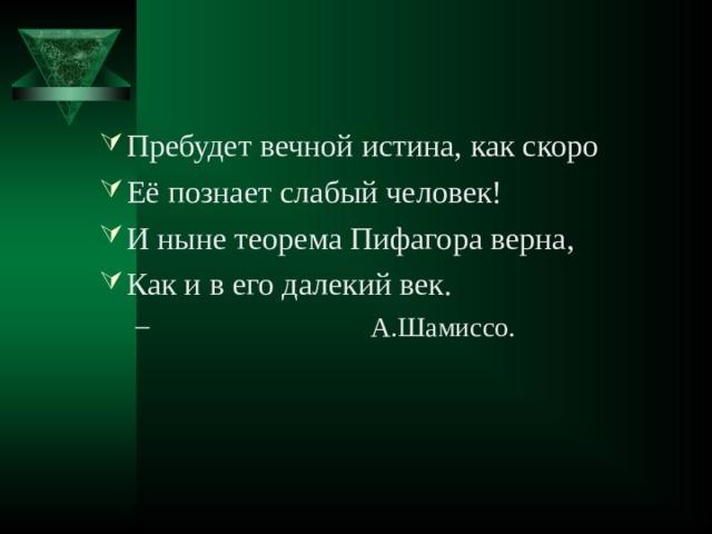 Пребудет вечной истина, как скоро Её познает слабый человек! И ныне теорема Пифагора верна, Как и в его далекий век.  А.Шамиссо.  А.Шамиссо.