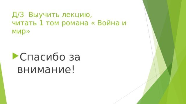 Д/З Выучить лекцию,  читать 1 том романа « Война и мир» Спасибо за внимание!