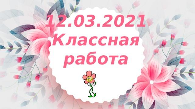 12.03.2021  Классная работа