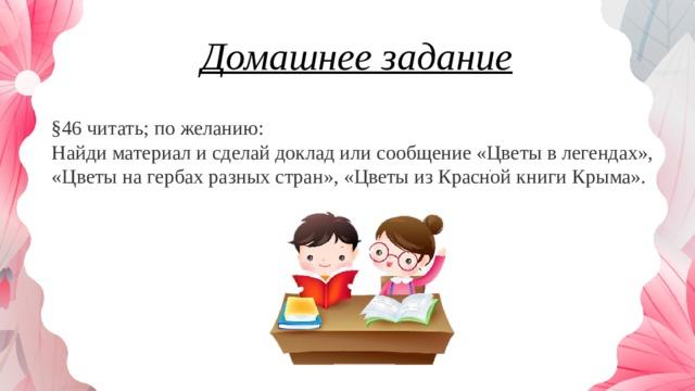 Домашнее задание §46 читать; по желанию:  Найди материал и сделай доклад или сообщение «Цветы в легендах», «Цветы на гербах разных стран», «Цветы из Красной книги Крыма».