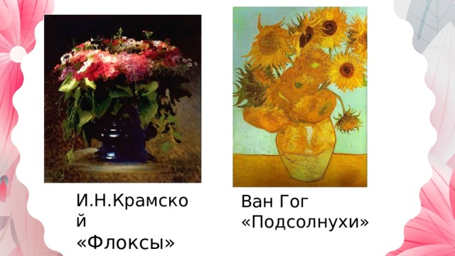 И.Н.Крамской «Флоксы» Ван Гог «Подсолнухи»