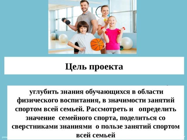 Цель проекта  углубить знания обучающихся в области физического воспитания, в значимости занятий спортом всей семьей. Рассмотреть и определить значение семейного спорта, поделиться со сверстниками знаниями о пользе занятий спортом всей семьей