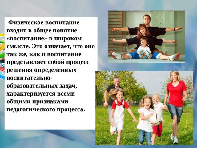 Физическое воспитание входит в общее понятие «воспитание» в широком смысле. Это означает, что оно так же, как и воспитание представляет собой процесс решения определенных воспитательно- образовательных задач, характеризуется всеми общими признаками педагогического процесса.