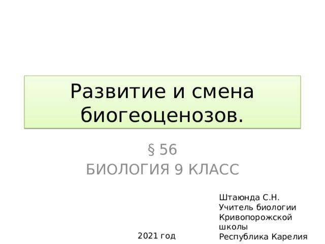 Развитие и смена биогеоценозов. § 56 Биология 9 класс Штаюнда С.Н. Учитель биологии Кривопорожской школы Республика Карелия 2021 год