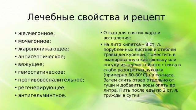 Лечебные свойства и рецепт желчегонное; мочегонное; жаропонижающее; антисептическое; вяжущее; гемостатическое; противовоспалительное; регенерирующее; антигельминтное. Отвар для снятия жара и воспаления: На литр кипятка – 8 ст. л. порубленных листьев и стеблей травы дескурении. Поместить в эмалированную кастрюльку или посуду из термостойкого стекла в слабо разогретую духовку (примерно 60-80°С) на полчаса. Затем слить отвар отдельно от гущи и добавить воды опять до литра. Пить после еды по 2 ст. л. трижды в сутки.