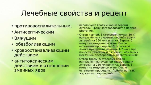 Лечебные свойства и рецепт противовоспалительным, Антисептическим Вяжущим  обезболивающим кровоостанавливающим действием антитоксическим действием в отношении змеиных ядов используют траву и корни герани луговой. Траву заготавливают в период цветения. Отвар корней. 3 столовые ложки (30 г) измельчённых сушеных корней герани луговой на 250 мл кипятка. Варить 5 минут на медленном огне. После остывания процедить. По столовой ложке принимают каждые 1-2 часа при поносах (обычных и с кровью), обильных месячных, послеродовых кровотечениях. Отвар травы. 5 столовых ложек измельчённой сушеной травы герани луговой на 250 мл кипятка. Варить 5 минут на медленном огне. После остывания процедить. Принимают так же, как и отвар корней.