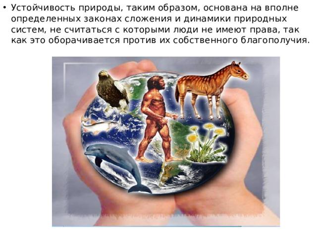 Устойчивость природы, таким образом, основана на вполне определенных законах сложения и динамики природных систем, не считаться с которыми люди не имеют права, так как это оборачивается против их собственного благополучия.