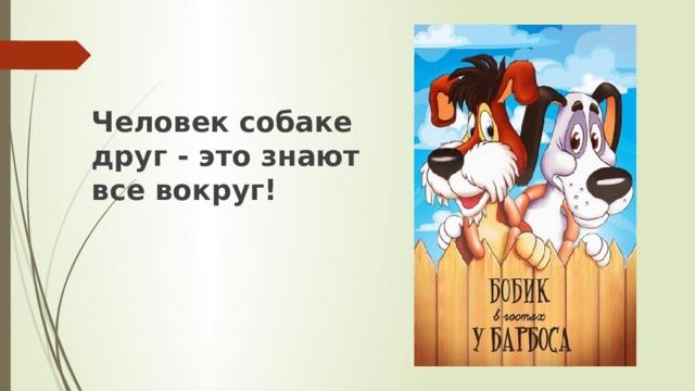 Человек собаке друг - это знают все вокруг!