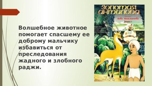 Волшебное животное помогает спасшему ее доброму мальчику избавиться от преследования жадного и злобного раджи.