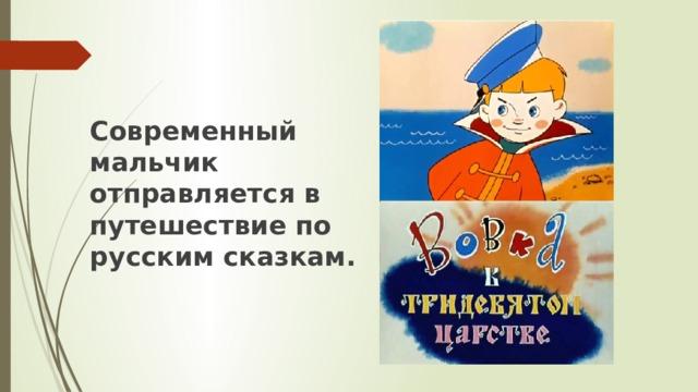 Современный мальчик отправляется в путешествие по русским сказкам.