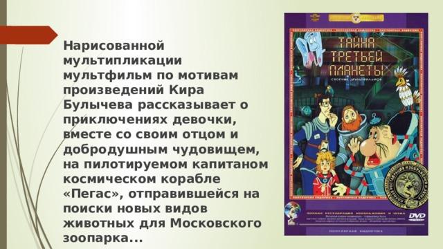 Нарисованной мультипликации мультфильм по мотивам произведений Кира Булычева рассказывает о приключениях девочки, вместе со своим отцом и добродушным чудовищем, на пилотируемом капитаном космическом корабле «Пегас», отправившейся на поиски новых видов животных для Московского зоопарка...
