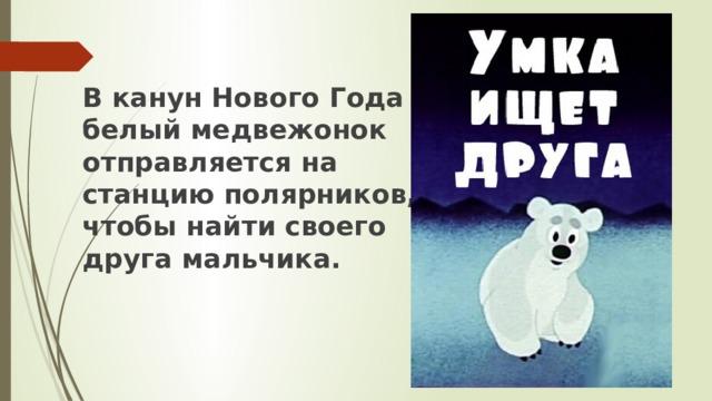В канун Нового Года белый медвежонок отправляется на станцию полярников, чтобы найти своего друга мальчика.