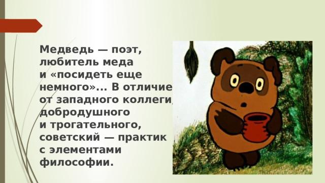 Медведь— поэт, любитель меда и«посидеть еще немного»... Вотличие отзападного коллеги, добродушного итрогательного, советский— практик сэлементами философии.