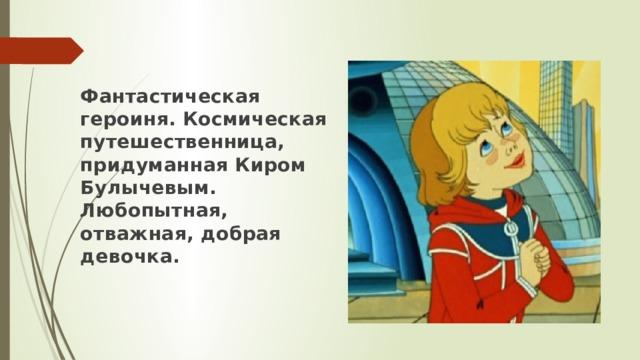 Фантастическая героиня. Космическая путешественница, придуманная Киром Булычевым. Любопытная, отважная, добрая девочка.