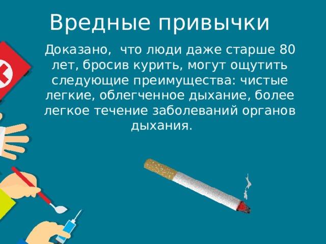 Вредные привычки Доказано, что люди даже старше 80 лет, бросив курить, могут ощутить следующие преимущества: чистые легкие, облегченное дыхание, более легкое течение заболеваний органов дыхания.