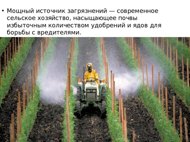 Мощный источник загрязнений — современное сельское хозяйство, насыщающее почвы избыточным количеством удобрений и ядов для борьбы с вредителями.