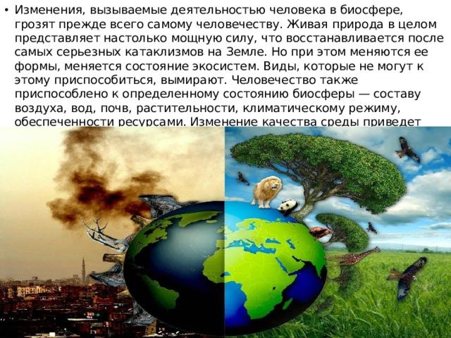 Изменения, вызываемые деятельностью человека в биосфере, грозят прежде всего самому человечеству. Живая природа в целом представляет настолько мощную силу, что восстанавливается после самых серьезных катаклизмов на Земле. Но при этом меняются ее формы, меняется состояние экосистем. Виды, которые не могут к этому приспособиться, вымирают. Человечество также приспособлено к определенному состоянию биосферы — составу воздуха, вод, почв, растительности, климатическому режиму, обеспеченности ресурсами. Изменение качества среды приведет человечество к гибели.