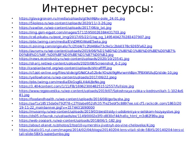 Интернет ресурсы: https://glavagronom.ru/media/uploads/gt9ohNJAv-pole_24.01.jpg https://5koleso.ru/wp-content/uploads/2020/11/-3-26.jpg https://vawilon.ru/wp-content/uploads/2017/06/p_txt.jpg https://img.gsm-egypt.com/images/57115950026384431703.jpg https://cs6.pikabu.ru/post_img/2017/05/22/1/og_og_1495404270283437907.jpg https://pbs.twimg.com/media/EVsDMIGWoAE5wka.jpg https://i.pinimg.com/originals/7c/2f/d4/7c2fd466e73c9e1c2bb0378c9265fa62.jpg https://aurumv.ru/wp-content/uploads/2019/06/%D1%8D%D1%80%D1%80%D0%BE%D0%B7%D0%B8%D1%8F-%D0%BF%D0%BE%D1%87%D0%B2.jpg https://news.ecoindustry.ru/wp-content/uploads/2020/10/23541.jpg https://sharij.net/wp-content/uploads/2020/08/Screenshot_6-2.jpg http://caspianbarrel.org/wp-content/uploads/shtrafffff.jpg https://cf.ppt-online.org/files/slide/g/GNdCAa52b4xYOszkI9gMvrwmhBpn7P8XWUluJQ/slide-10.jpg https://yellowhome.ru/wp-content/uploads/2017/06/22.jpeg https://pbs.twimg.com/media/DkGsg6LX4AUJeNo.jpg https://3.404content.com/1/11/FB/1696230048251512557/fullsize.jpg https://www.regpovestka.ru/wp-content/uploads/2019/07/Sploshnaya-rubka-v-kedrovnikah-1-1024x681.jpg https://foodandhealth.ru/wp-content/uploads/2016/08/gorbusha.jpg https://aaf1a18515da0e792f78-c27fdabe952dfc357fe25ebf5c8897ee.ssl.cf5.rackcdn.com/1863/2019-11-22_mainbanner.jpg?v=1574431690000 https://musorniy.ru/wp-content/uploads/2019/03/pestitsidy-i-udobreniya-v-selskom-hozyaystve.jpg https://ds05.infourok.ru/uploads/ex/1149/0002e3f0-d830cf44/hello_html_m3d82f89a.jpg https://web-zoopark.ru/wp-content/uploads/2018/06/1-182.jpg https://about-planet.ru/photos/2/top10-vymershix-jivotnyh-po-vine-cheloveka/4.jpg https://static01.nyt.com/images/2014/02/04/blogs/20140204-lens-vitali-slide-5BXS/20140204-lens-vitali-slide-5BXS-superJumbo.jpg