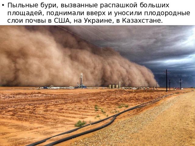 Пыльные бури, вызванные распашкой больших площадей, поднимали вверх и уносили плодородные слои почвы в США, на Украине, в Казахстане.
