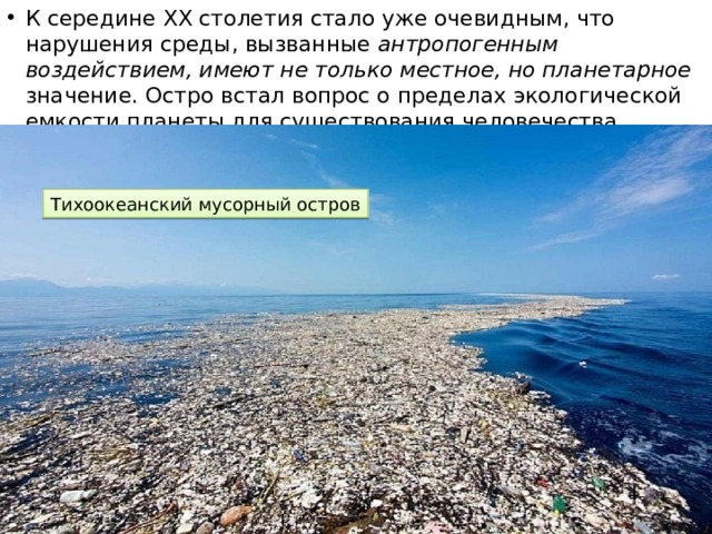 К середине XX столетия стало уже очевидным, что нарушения среды, вызванные антропогенным воздействием, имеют не только местное, но планетарное значение. Остро встал вопрос о пределах экологической емкости планеты для существования человечества. Тихоокеанский мусорный остров