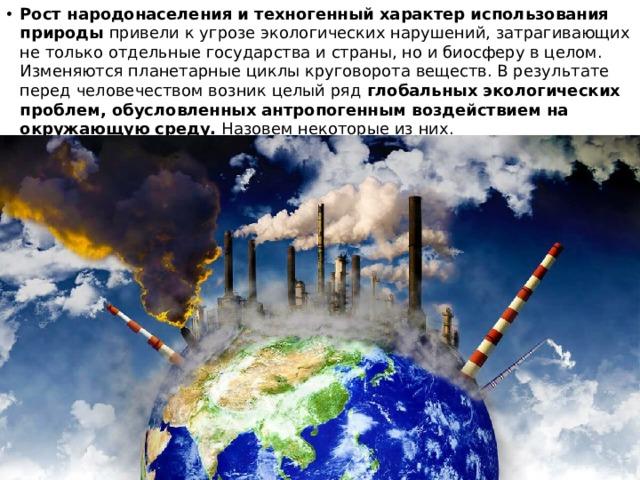 Рост народонаселения и техногенный характер использования природы привели к угрозе экологических нарушений, затрагивающих не только отдельные государства и страны, но и биосферу в целом. Изменяются планетарные циклы круговорота веществ. В результате перед человечеством возник целый ряд глобальных экологических проблем, обусловленных антропогенным воздействием на окружающую среду. Назовем некоторые из них.