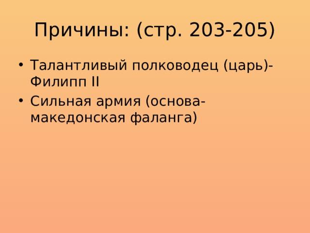 Причины: (стр. 203-205) Талантливый полководец (царь)- Филипп II Сильная армия (основа- македонская фаланга)