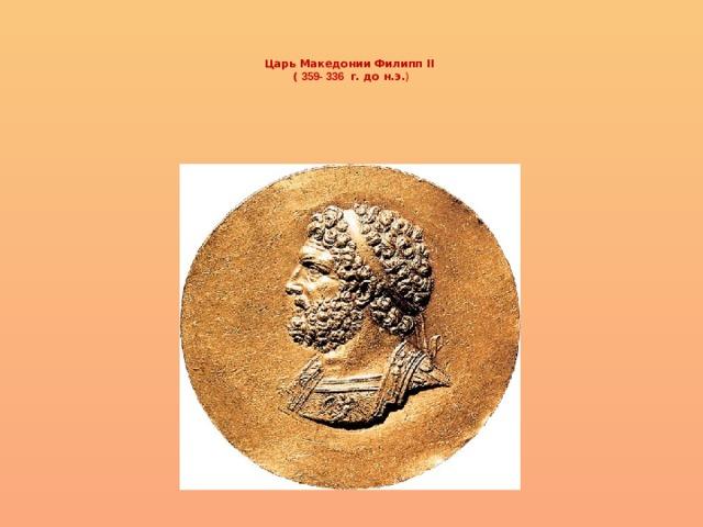 Царь Македонии Филипп II  ( 359- 336 г. до н.э. )