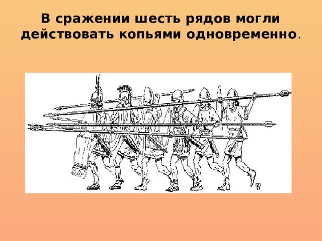 В сражении шесть рядов могли действовать копьями одновременно .