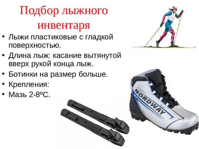 Подбор лыжного инвентаря Лыжи пластиковые с гладкой поверхностью. Длина лыж: касание вытянутой вверх рукой конца лыж. Ботинки на размер больше. Крепления: Мазь 2-8 º С.