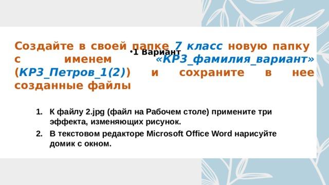Создайте в своей папке 7 класс новую папку с именем «КР3_фамилия_вариант» ( КР3_Петров_1(2) ) и сохраните в нее созданные файлы 1 Вариант К файлу 2.jpg (файл на Рабочем столе) примените три эффекта, изменяющих рисунок. В текстовом редакторе Microsoft Office Word нарисуйте домик с окном.