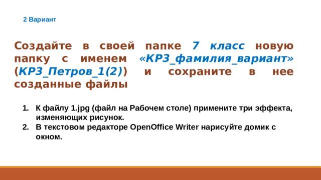 2 Вариант Создайте в своей папке 7 класс новую папку с именем «КР3_фамилия_вариант» ( КР3_Петров_1(2) ) и сохраните в нее созданные файлы К файлу 1.jpg (файл на Рабочем столе) примените три эффекта, изменяющих рисунок. В текстовом редакторе OpenOffice Writer нарисуйте домик с окном.