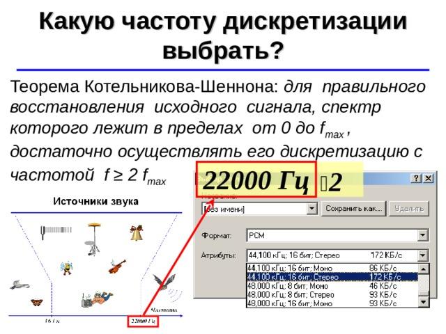 Какую частоту дискретизации выбрать? ©  Ю.А. Чиркин МОУ СОШ №19 г. Мичуринск, 2009-2010 Теорема Котельникова-Шеннона: для правильного восстановления исходного сигнала, спектр которого лежит в пределах от 0 до f max , достаточно осуществлять его дискретизацию с частотой f ≥ 2 f max   2 22000 Гц