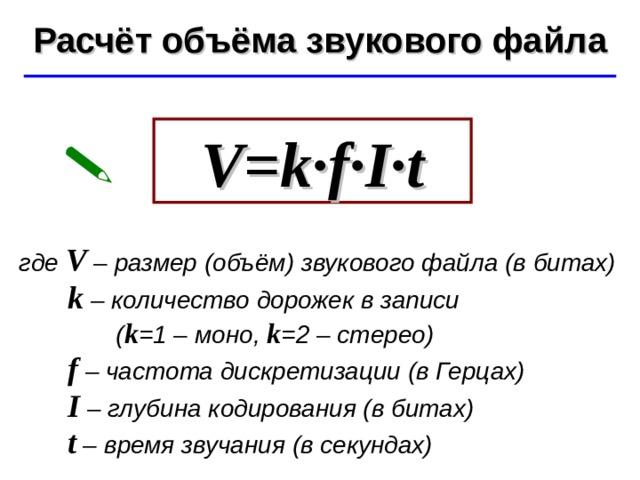 Расчёт объёма звукового файла ©  Ю.А. Чиркин МОУ СОШ №19 г. Мичуринск, 2009-2010 V=k · f · I · t  где V – размер (объём) звукового файла (в битах)  k – количество дорожек в записи  ( k =1 – моно, k =2 – стерео)   f – частота дискретизации (в Герцах)  I – глубина кодирования (в битах)  t – время звучания (в секундах)