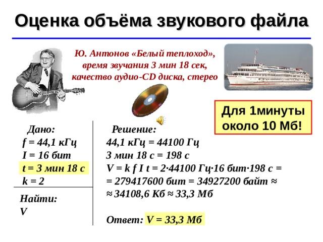 Оценка объёма звукового файла ©  Ю.А. Чиркин МОУ СОШ №19 г. Мичуринск, 2009-2010 Ю. Антонов «Белый теплоход», время звучания 3 мин 18 сек, качество аудио -CD диска, стерео Для 1 минуты около 10 Мб!   Дано: f = 44,1 кГц I = 16 бит t = 3 мин 18 с k = 2  Решение: 44,1 кГц = 44100 Гц 3 мин 18 с = 198 с V = k f  I t = 2·44100 Гц·16 бит·198 с = = 279417600 бит = 34927200байт ≈ ≈  34108,6 Кб ≈ 33,3 Мб  Ответ: V = 33,3 Мб Найти: V