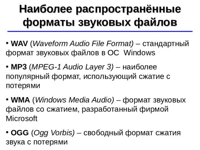 Наиболее распространённые форматы звуковых файлов ©  Ю.А. Чиркин МОУ СОШ №19 г. Мичуринск, 2009-2010  WAV  ( Waveform Audio File Format) – стандартный формат звуковых файлов в ОС Windows  MP3  ( MPEG-1 Audio Layer 3) –  наиболее популярный формат, использующий сжатие с потерями  WMA  ( Windows Media Audio ) –  формат звуковых файлов со сжатием, разработанный фирмой Microsoft  OGG  ( Ogg Vorbis) – свободный формат сжатия звука с потерями