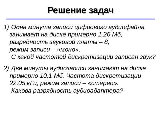 Решение задач ©  Ю.А. Чиркин МОУ СОШ №19 г. Мичуринск, 2009-2010  Одна минута записи цифрового аудиофайла занимает на диске примерно 1,26 Мб, разрядность звуковой платы – 8,  режим записи – «моно».  С какой частотой дискретизации записан звук?  Две минуты аудиозаписи занимают на диске примерно 10,1 Мб. Частота дискретизации  22,05 кГц, режим записи – «стерео».  Какова разрядность аудиоадаптера?