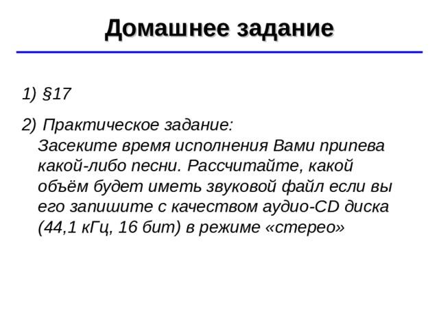 Домашнее задание ©  Ю.А. Чиркин МОУ СОШ №19 г. Мичуринск, 2009-2010  § 17  Практическое задание:  Засеките время исполнения Вами припева какой-либо песни. Рассчитайте, какой объём будет иметь звуковой файл если вы его запишите с качеством аудио -CD диска (4 4 ,1  кГц, 16 бит) в режиме «стерео»