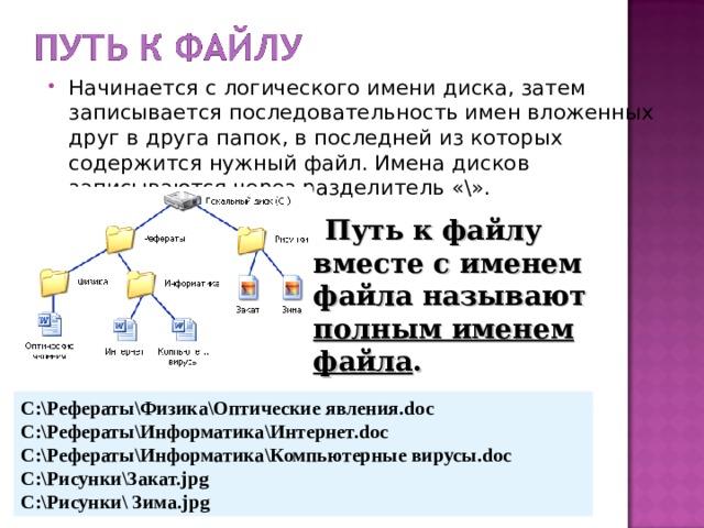 Начинается с логического имени диска, затем записывается последовательность имен вложенных друг в друга папок, в последней из которых содержится нужный файл. Имена дисков записываются через разделитель «\».   Путь к файлу вместе с именем файла называют полным именем файла . C:\Рефераты\Физика\Оптические явления. doc C:\Рефераты\Информатика\Интернет. doc C:\Рефераты\Информатика\Компьютерные вирусы. doc C:\Рисунки\Закат. jpg C:\Рисунки\ Зима. jpg