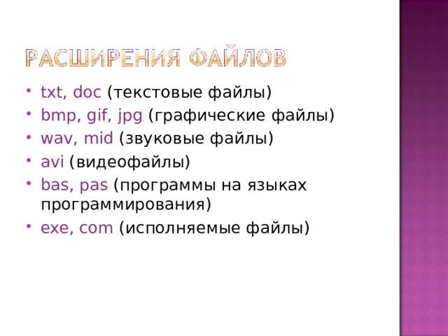 txt, doc  (текстовые файлы) bmp, gif, jpg  (графические файлы) wav, mid  (звуковые файлы) а vi  (видеофайлы) bas, pas  (программы на языках программирования) exe, com  (исполняемые файлы)