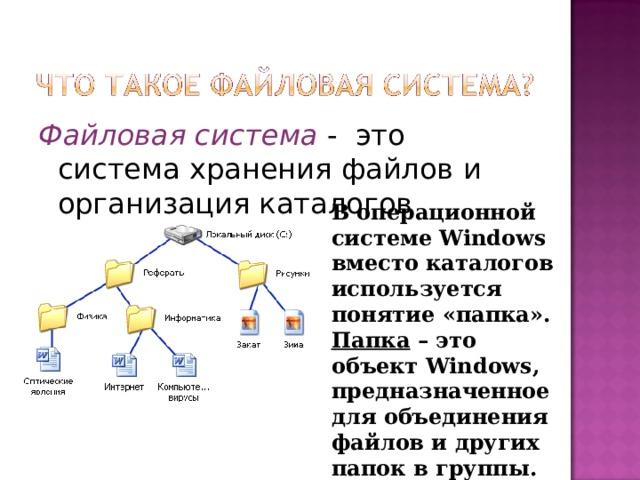 Файловая система - это система хранения файлов и организация каталогов В операционной системе Windows вместо каталогов используется понятие «папка». Папка – это объект Windows , предназначенное для объединения файлов и других папок в группы.
