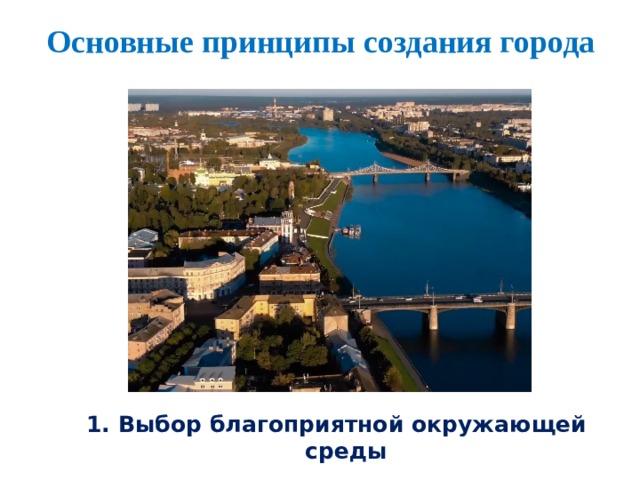 Основные принципы создания города 1. Выбор благоприятной окружающей среды
