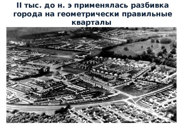II тыс. до н.э применялась разбивка города на геометрически правильные кварталы