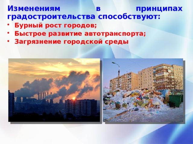 Изменениям в принципах градостроительства способствуют: Бурный рост городов; Быстрое развитие автотранспорта; Загрязнение городской среды