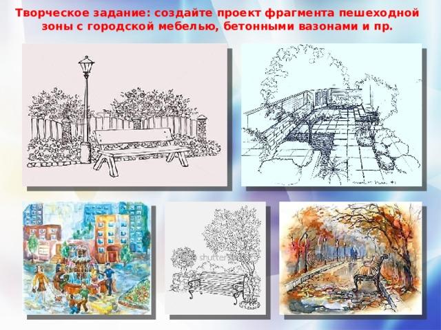 Творческое задание: создайте проект фрагмента пешеходной зоны с городской мебелью, бетонными вазонами и пр.