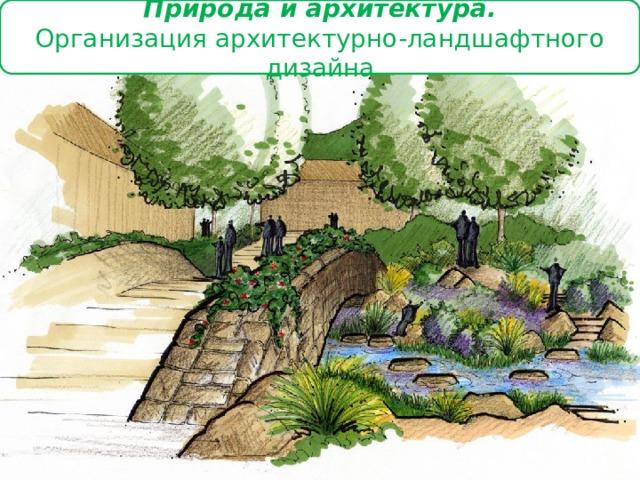 Природа и архитектура.  Организация архитектурно-ландшафтного дизайна
