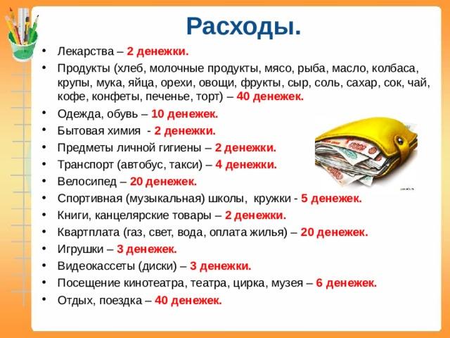 Расходы.   Лекарства – 2 денежки. Продукты (хлеб, молочные продукты, мясо, рыба, масло, колбаса, крупы, мука, яйца, орехи, овощи, фрукты, сыр, соль, сахар, сок, чай, кофе, конфеты, печенье, торт) – 40 денежек. Одежда, обувь – 10 денежек. Бытовая химия - 2 денежки. Предметы личной гигиены – 2 денежки. Транспорт (автобус, такси) – 4 денежки. Велосипед – 20 денежек. Спортивная (музыкальная) школы, кружки - 5 денежек. Книги, канцелярские товары – 2 денежки. Квартплата (газ, свет, вода, оплата жилья) – 20 денежек. Игрушки – 3 денежек. Видеокассеты (диски) – 3 денежки. Посещение кинотеатра, театра, цирка, музея – 6 денежек. Отдых, поездка – 40 денежек.