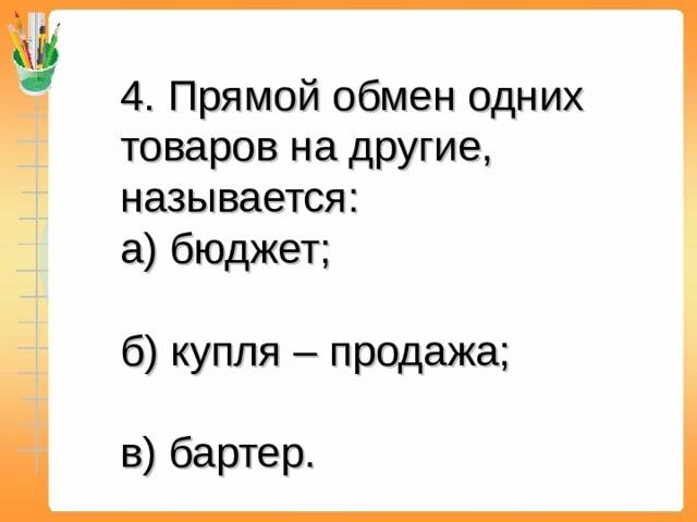 4. Прямой обмен одних товаров на другие, называется:  а) бюджет;  б) купля – продажа;  в) бартер.
