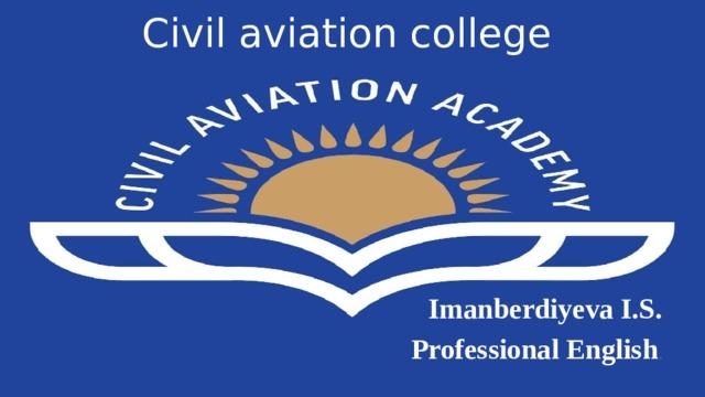 Civil aviation college  Imanberdiyeva I.S. Professional English .