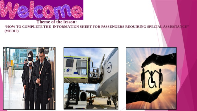 """Theme of the lesson:  """"HOW TO COMPLETE THE INFORMATION SHEET FOR PASSENGERS REQUIRING SPECIAL ASSISSTANCE"""" (MEDIF)"""
